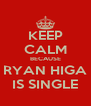 KEEP CALM BECAUSE RYAN HIGA IS SINGLE - Personalised Poster A4 size