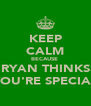 KEEP CALM BECAUSE  RYAN THINKS YOU'RE SPECIAL - Personalised Poster A4 size