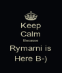 Keep Calm Because Rymarni is Here B-) - Personalised Poster A4 size
