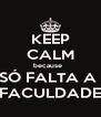 KEEP CALM because   SÓ FALTA A  FACULDADE - Personalised Poster A4 size