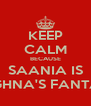 KEEP CALM BECAUSE SAANIA IS MEGHNA'S FANTASY - Personalised Poster A4 size