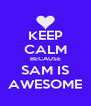 KEEP CALM BECAUSE SAM IS AWESOME - Personalised Poster A4 size