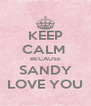 KEEP CALM  BECAUSE SANDY LOVE YOU - Personalised Poster A4 size