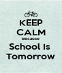 KEEP CALM Because School Is  Tomorrow - Personalised Poster A4 size