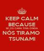 KEEP CALM BECAUSE SE OS CARA TIRA ONDA NÓS TIRAMO  TSUNAMI - Personalised Poster A4 size