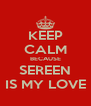 KEEP CALM BECAUSE SEREEN IS MY LOVE - Personalised Poster A4 size