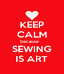 KEEP CALM because    SEWING IS ART - Personalised Poster A4 size