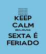 KEEP CALM BECAUSE SEXTA É FERIADO - Personalised Poster A4 size