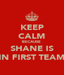 KEEP CALM BECAUSE  SHANE IS IN FIRST TEAM - Personalised Poster A4 size