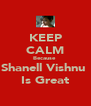 KEEP CALM Because  Shanell Vishnu  Is Great - Personalised Poster A4 size