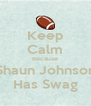 Keep Calm Because Shaun Johnson Has Swag - Personalised Poster A4 size