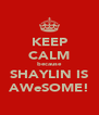 KEEP CALM because SHAYLIN IS AWeSOME! - Personalised Poster A4 size