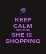 KEEP CALM BECAUSE SHE IS  SHOPPING - Personalised Poster A4 size