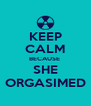 KEEP CALM BECAUSE  SHE ORGASIMED - Personalised Poster A4 size