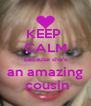 KEEP  CALM because she's an amazing  cousin - Personalised Poster A4 size