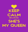 KEEP CALM BECAUSE SHE'S MY QUEEN - Personalised Poster A4 size