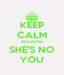 KEEP CALM BECAUSE SHE'S NO YOU - Personalised Poster A4 size