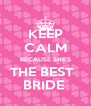 KEEP CALM BECAUSE SHE'S THE BEST   BRIDE  - Personalised Poster A4 size