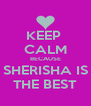 KEEP  CALM BECAUSE SHERISHA IS THE BEST - Personalised Poster A4 size