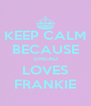 KEEP CALM BECAUSE SINEAD LOVES FRANKIE - Personalised Poster A4 size