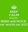 KEEP CALM because  SNSD will ROCK  our world on 2013 - Personalised Poster A4 size