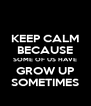 KEEP CALM BECAUSE SOME OF US HAVE GROW UP SOMETIMES - Personalised Poster A4 size