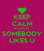 KEEP CALM BECAUSE SOMEBODY LIKES U - Personalised Poster A4 size