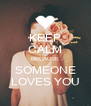 KEEP CALM BECAUSE SOMEONE LOVES YOU - Personalised Poster A4 size