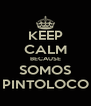 KEEP CALM BECAUSE SOMOS PINTOLOCO - Personalised Poster A4 size