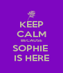 KEEP CALM BECAUSE SOPHIE  IS HERE - Personalised Poster A4 size