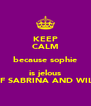 KEEP CALM because sophie is jelous OF SABRINA AND WILL - Personalised Poster A4 size