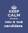 KEEP CALM because sou a sua candidata  - Personalised Poster A4 size