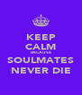 KEEP CALM BECAUSE SOULMATES NEVER DIE - Personalised Poster A4 size