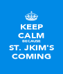 KEEP CALM BECAUSE ST. JKIM'S COMING - Personalised Poster A4 size