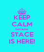 KEEP CALM because STACE IS HERE! - Personalised Poster A4 size