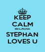 KEEP CALM BECAUSE STEPHAN LOVES U - Personalised Poster A4 size