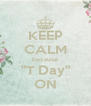 """KEEP CALM because """"T Day"""" ON - Personalised Poster A4 size"""
