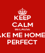 KEEP CALM BECAUSE TAKE ME HOME IS PERFECT - Personalised Poster A4 size
