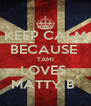 KEEP CALM BECAUSE  TAMI LOVES  MATTY B  - Personalised Poster A4 size