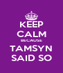 KEEP CALM BECAUSE TAMSYN SAID SO - Personalised Poster A4 size
