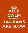 KEEP CALM BECAUSE TAURANS ARE SLOW - Personalised Poster A4 size