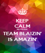 KEEP CALM BECAUSE  TEAM BLAIZIN' IS AMAZIN' - Personalised Poster A4 size