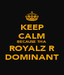 KEEP CALM BECAUSE THA ROYALZ R DOMINANT - Personalised Poster A4 size