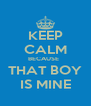 KEEP CALM BECAUSE   THAT BOY IS MINE - Personalised Poster A4 size
