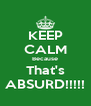 KEEP CALM Because That's ABSURD!!!!! - Personalised Poster A4 size