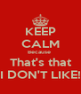 KEEP CALM Because  That's that I DON'T LIKE! - Personalised Poster A4 size