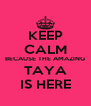 KEEP CALM BECAUSE THE AMAZING TAYA IS HERE - Personalised Poster A4 size