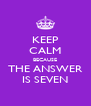 KEEP CALM BECAUSE THE ANSWER IS SEVEN - Personalised Poster A4 size