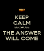 KEEP CALM BECAUSE THE ANSWER WILL COME - Personalised Poster A4 size