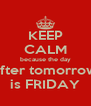 KEEP CALM because the day after tomorrow is FRIDAY - Personalised Poster A4 size